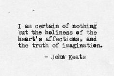 """""""I am certain of nothing but the holiness of the Heart's affections and the truth of the Imagination."""" - Quote by John Keats The Words, Cool Words, Great Quotes, Quotes To Live By, Me Quotes, Inspirational Quotes, Pain Quotes, Indie Quotes, Really Good Quotes"""