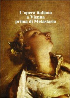 Opera italiana a Vienna prima di Metastasio / a cura di Maria Teresa Muraro - Firenze : Olschki, 1990
