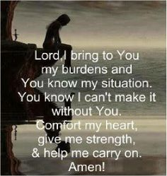 """""""LORD, I bring to You my burdens. You know my situation, and you know I can't make it without You. Comfort my heart, give me strength, and help me to carry on. My prayer. Now Quotes, Life Quotes Love, Great Quotes, Bible Quotes, Quotes To Live By, Rough Day Quotes, Prayer Quotes, Super Quotes, Way Of Life"""