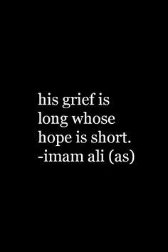 His grief is long whose hope is short. -Hazrat Ali (a. Hazrat Ali Sayings, Imam Ali Quotes, Hadith Quotes, Allah Quotes, Muslim Quotes, Quran Quotes, Religious Quotes, Spiritual Quotes, Quran Sayings
