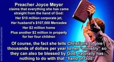 """Atheism, Religion, Christianity, God is Imaginary, Money, Joyce Meyer. Preacher Joyce Meyer claims that everything she has came straight from the hand of god... Of course, the fact she tells Christians to give thousands of dollars per year to her """"ministry"""" so they can also be blessed by god, naturally has nothing to do with that """"hand of god""""."""