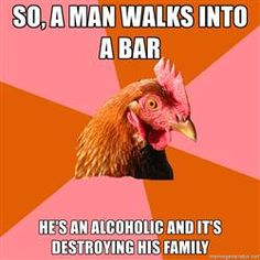 Anti Joke Chicken - SO, a man walks into a bar he's an alcoholic and it's destroying his family