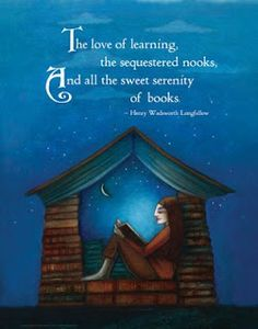 Love of learning, the sequestered nooks  And all the sweet serenity of books - Longfellow