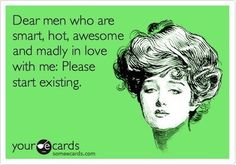 """Dear men who are smart, hot, awesome and madly in love with me. Please start existing"""