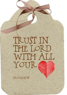 Trust in the LORD with all your heart. Proverbs 38 (This tag needs a silver bow.)