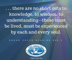 . . . there are no short cuts to knowledge, to wisdom, to understanding – these must be lived, must be experienced by each and every soul. #EdgarCayce Reading 830-2