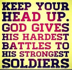 Keep your head up. God gives his hardest battles to his strongest soldiers #God…