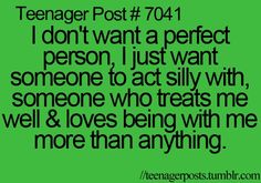 I don't want a perfect person. I just want someone to act silly with, someone who treats me well, and loves being with me more than anything.