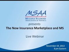 Archived Webinar - The New Insurance Marketplace and MS. The Affordable Care Act (ACA) will enact sweeping changes in healthcare reform and significantly impact the multiple sclerosis (MS) community, including those who are looking to enroll in the new private insurance Marketplace.  Join Kent Rogers, MBA (Blue Fin Group) and MSAA Client Services Manager Margaret Weisser as they provide an understandable explanation of the new Marketplace and the process of selecting private insurance.