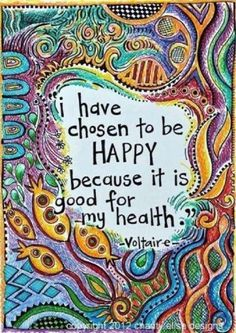 I have chosen to be HAPPY because it is good for my health ♥