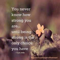 You never know how strong you are...until being strong is the only choice you have. ~ Cayla Mills (via @ whisper of the heart)