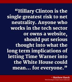"""Hillary Clinton is the single greatest risk to net neutrality. Anyone who works in the tech sector or owns a website, should put serious thought into what the long term implications of letting Time Warner into the White House could mean... for everyone."" --Matthew Haeck, Web Developer & Open Source Advocate #NeverHillary #BernieOrBust #NetNeutrality"