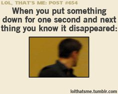 ''When you put something down for one second and next thing you know it disappeared...'' Hahaha!! That's me!! :)