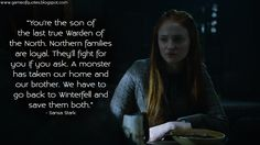 Sansa Stark: You're the son of the last true Warden of the North. Northern families are loyal. They'll fight for you if you ask. A monster has taken our home and our brother. We have to go back to...