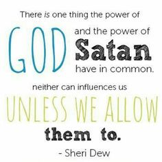 """""""There is one thing the power of God and the power of Satan have in common. Neither can influence us unless we allow them to."""" - Sheri Dew"""