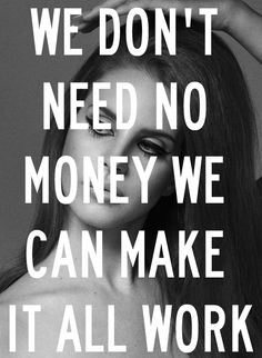 We don't need no money we can make it all work - Lana Del Rey - Blue Jeans