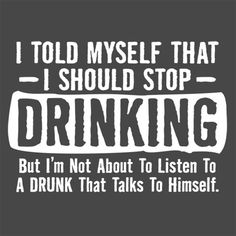 I told myself that I should stop drinking but I'm not about to listen to a - Funny Shirts Humor - Ideas of Funny Shirts Humor - I told myself that I should stop drinking but I'm not about to listen to a drunk who talks to himself. Bar Quotes, Sign Quotes, Funny Quotes, Funny Drinking Quotes, Drunk Quotes, Hilarious Sayings, Hilarious Animals, Beer Humor, Beer Funny