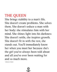 THE QUEEN She Brings Stability To A Man's Life THE QUEEN She brings stability to a man's life. She doesn't create problems. She solves them. She doesn't seduce a man with her body: she stimulates him with her mind. She shines light into his Quotes To Live By, Me Quotes, Motivational Quotes, Inspirational Quotes, I Carry Your Heart, Quotes And Notes, Relationship Rules, Relationships, Mindfulness Quotes