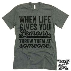 When Life Gives You Lemons Throw Them At Someone T shirt. - Meme Shirts - Ideas of Meme Shirts - When Life Gives You Lemons Throw Them At Someone T shirt. I Cant Even Shirts Funny Shirt Sayings, T Shirts With Sayings, Funny Tees, Shirt Quotes, Humor Quotes, T Shirt Designs, Funny Outfits, Cool Outfits, Meme Shirts