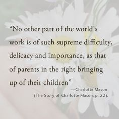 """No other part of the world's work is of such supreme difficulty, delicacy and importance, as that of parents in the right bringing up of their children."""