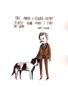 Mark Twain Quote, Dick Vincent Illustration -- the more I learn about people the more I like my dog