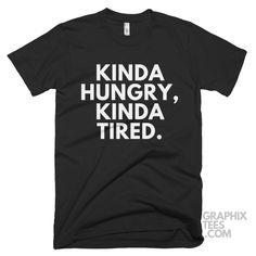 Cool  tshirt Kinda Hungry, Kinda Tired  Shirt