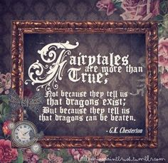 Fairytales are more than true;  Not because they tell us that dragons exist;  But because they tell us that dragons can be beaten.  -  G. K.  Chesterton.