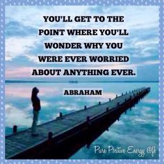 *Youll get to the point where youll wonder why you were ever worried about anything ever
