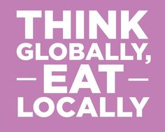 think globally, eat locally