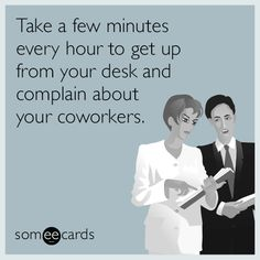 Take a few minutes every hour to get up from your desk and complain about your coworkers.