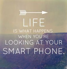 Life is what happens when you're looking at your smart phone - just put it down!