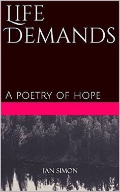 Life Demands: A poetry of hope by Ian Simon https://www.amazon.com/dp/B073YP3KJZ/ref=cm_sw_r_pi_dp_x_AY3AzbN8ACSNA