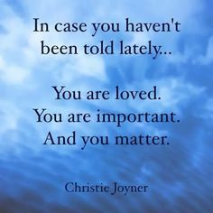 We all are loved. We all are important. And we all matter because someone was willing to die for us all.