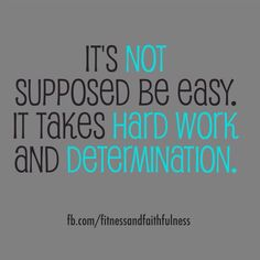 It's not supposed to be easy. It takes HARD WORK and DETERMINATION.