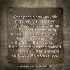 When People Break Up With A Narcissist, They're Not Just Getting 'Over' A typical Breakup - They Have To Completely 'Rebirth' Themselves To Recover. This Is Because A Narcissist Will Bring Out The Worst In You, But By The Time You Comprehend This, He Or She Will Have Already Destroyed All The Best In You. #Stop #Domestic #Violence