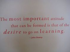 """The most important attitude that can be formed is that of the desire to go on learning."" –John Dewey"