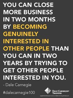 You can close more business in two months by becoming interested in other people than you can in two years by trying to get other people interested in you.- Dale Carnegie Your New Life - See how to cure diseases of the mind that stop success!