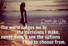 The world judges me by the decisions I make, never does it see the options I had to choose from!