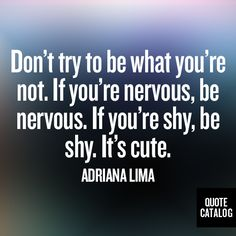 Don't try to be what you're not. If you're nervous, be nervous. If you're shy, be shy. It's cute. -Adriana Lima