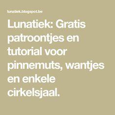 Lunatiek: Gratis patroontjes en tutorial voor pinnemuts, wantjes en enkele cirkelsjaal.