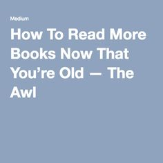 How To Read More Books Now That You're Old — The Awl