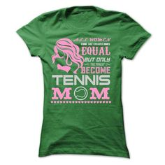 ALL WOMEN ARE CREATED EQUAL BUT ONLY THE FINEST BECOME TENNIS MOM T Shirts, Hoodie Sweatshirts