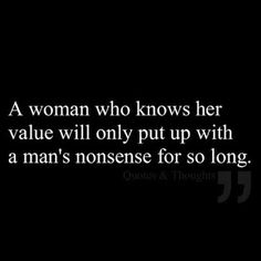 A woman who knows her value will only put up with a man's nonsense for so long. … A woman who knows her value will only put up with a man's nonsense for so long. (love quotes, quotes about love) Great Quotes, Quotes To Live By, Me Quotes, Inspirational Quotes, Funny Quotes, Know Your Worth Quotes, Selfish Quotes, Tears Quotes, Tired Quotes
