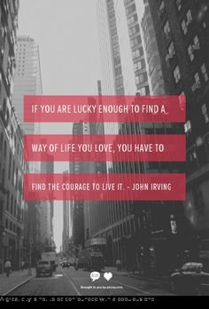 if you are lucky enough to find a way of life you love, you have to find the courage to live it. ~john irving first goal: find the way of life i love The Words, Cool Words, Life Quotes Love, Great Quotes, Quotes To Live By, Time Quotes, Awesome Quotes, Dear John Quotes, Fearless Quotes