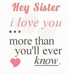 ♡ Hey Sister, I love you...more than you'll ever know ♡