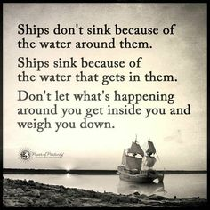 Don't let what's happening around you get inside you and weigh you down Ships don't sink because of the water around the, Ships sink because of the water that gets in them.