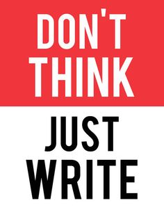 Don't think. Just write.