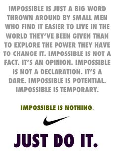 Impossible is just a big word thrown around by small men who find it easier to live in the world they've been given than to explore the power they have to change it. Impossible is not a fact. It's an opinion. Impossible is not a declaration. It's a dare. Impossible is potential. Impossible is temporary. Impossible is nothing. JUST DO IT.