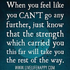 When you feel like you can't go any further, just know that the strength which carried you this far will take you the rest of the way. by deeplifequotes, via Flickr