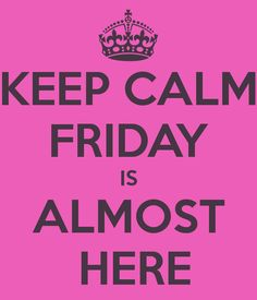 Keep calm friday is almost here keep calm friday happy friday tomorrow is friday happy friday quotes